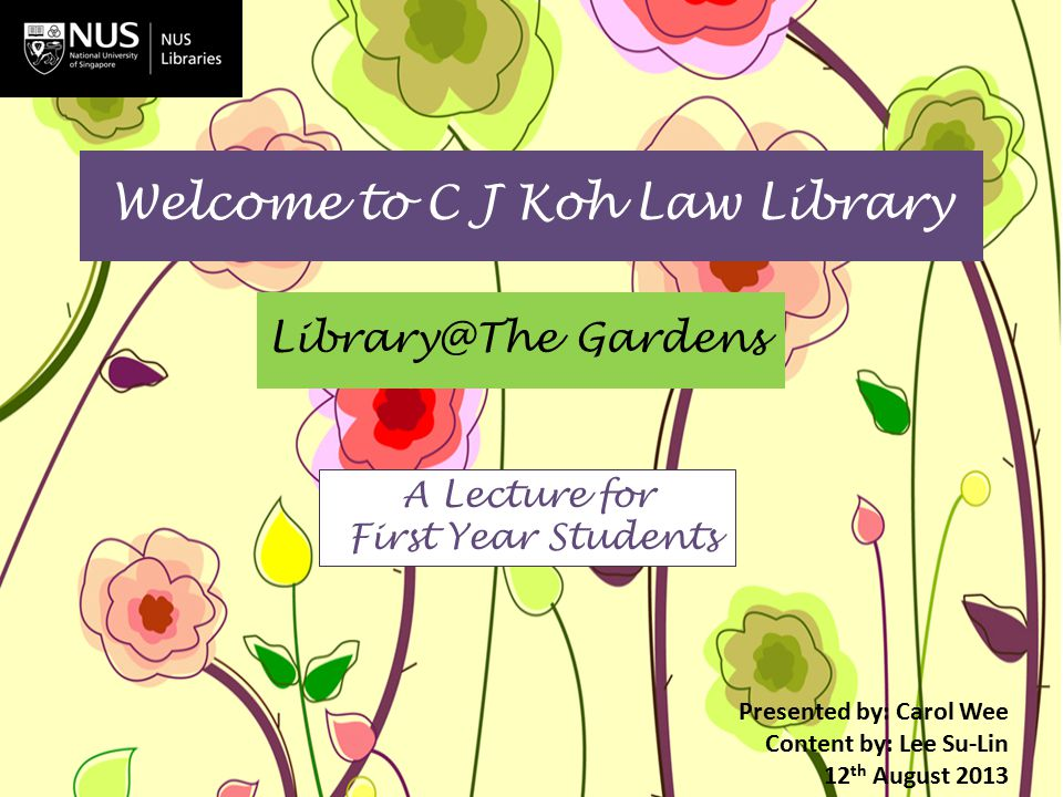 Welcome to C J Koh Law Library Library@The Gardens Presented by: Carol Wee Content by: Lee Su-Lin 12 th August 2013 A Lecture for First Year Students