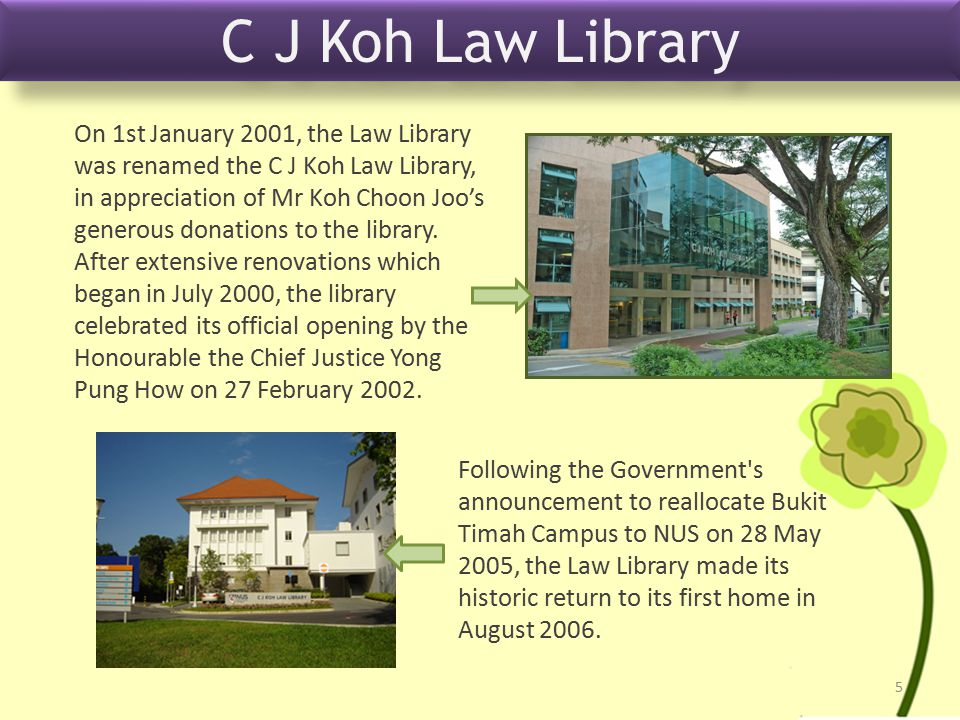 On 1st January 2001, the Law Library was renamed the C J Koh Law Library, in appreciation of Mr Koh Choon Joo's generous donations to the library.