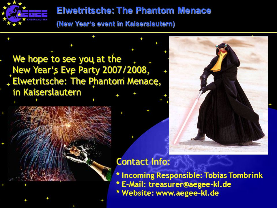 Elwetritsche: The Phantom Menace (New Year's event in Kaiserslautern) We hope to see you at the New Year's Eve Party 2007/2008, Elwetritsche: The Phantom Menace, in Kaiserslautern Contact Info: * Incoming Responsible: Tobias Tombrink * E-Mail: treasurer@aegee-kl.de * Website: www.aegee-kl.de