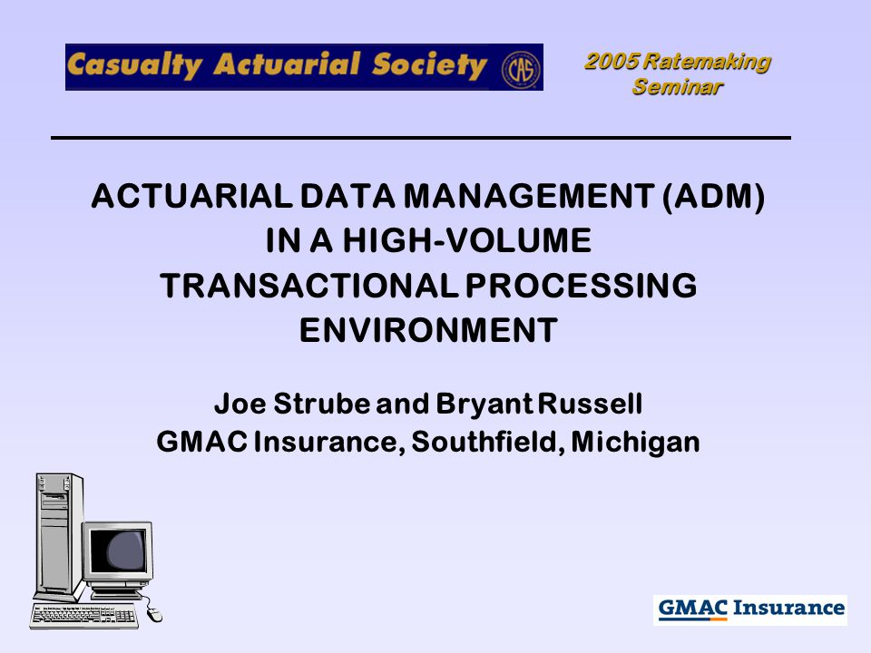 2005 Ratemaking Seminar ACTUARIAL DATA MANAGEMENT (ADM) IN A HIGH-VOLUME TRANSACTIONAL PROCESSING ENVIRONMENT Joe Strube and Bryant Russell GMAC Insurance, Southfield, Michigan