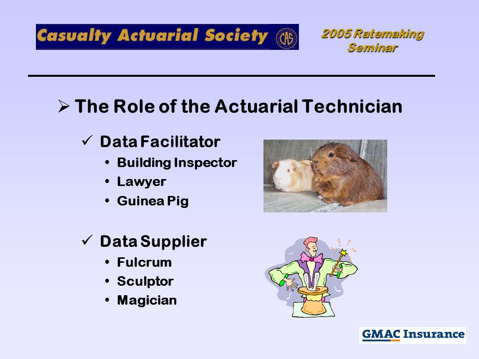 2005 Ratemaking Seminar  The Role of the Actuarial Technician Data Facilitator Building Inspector Lawyer Guinea Pig Data Supplier Fulcrum Sculptor Magician