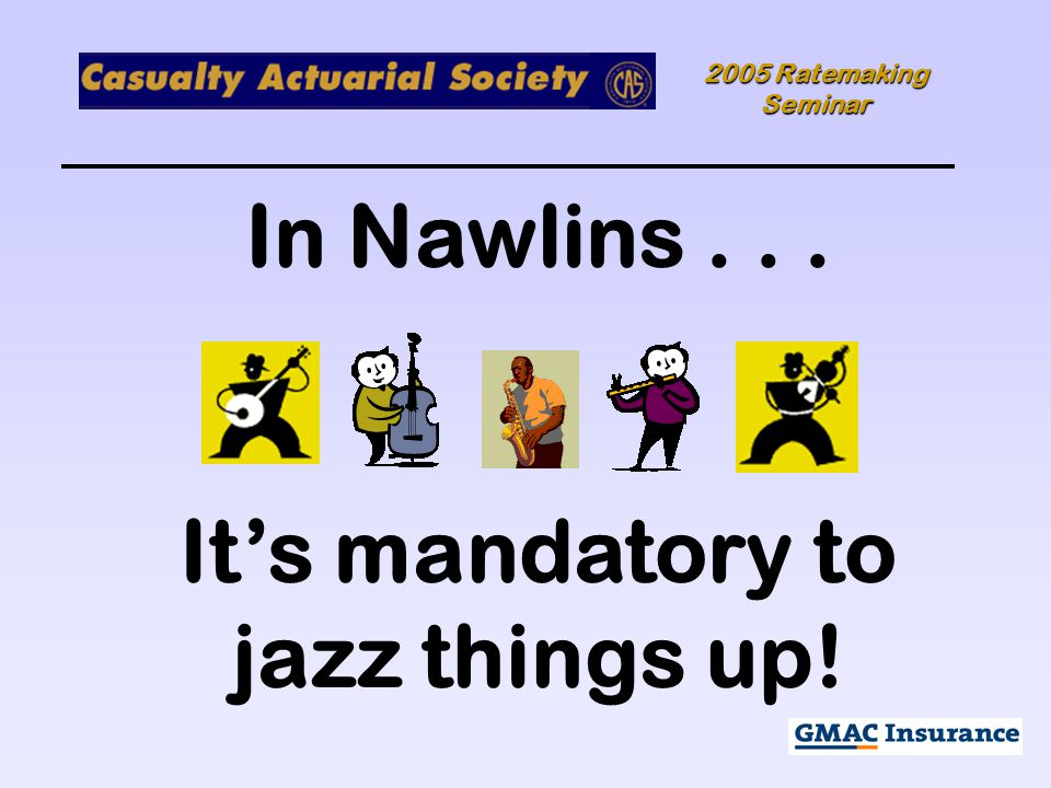 2005 Ratemaking Seminar In Nawlins... It's mandatory to jazz things up!