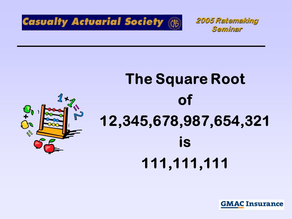 2005 Ratemaking Seminar The Square Root of 12,345,678,987,654,321 is 111,111,111