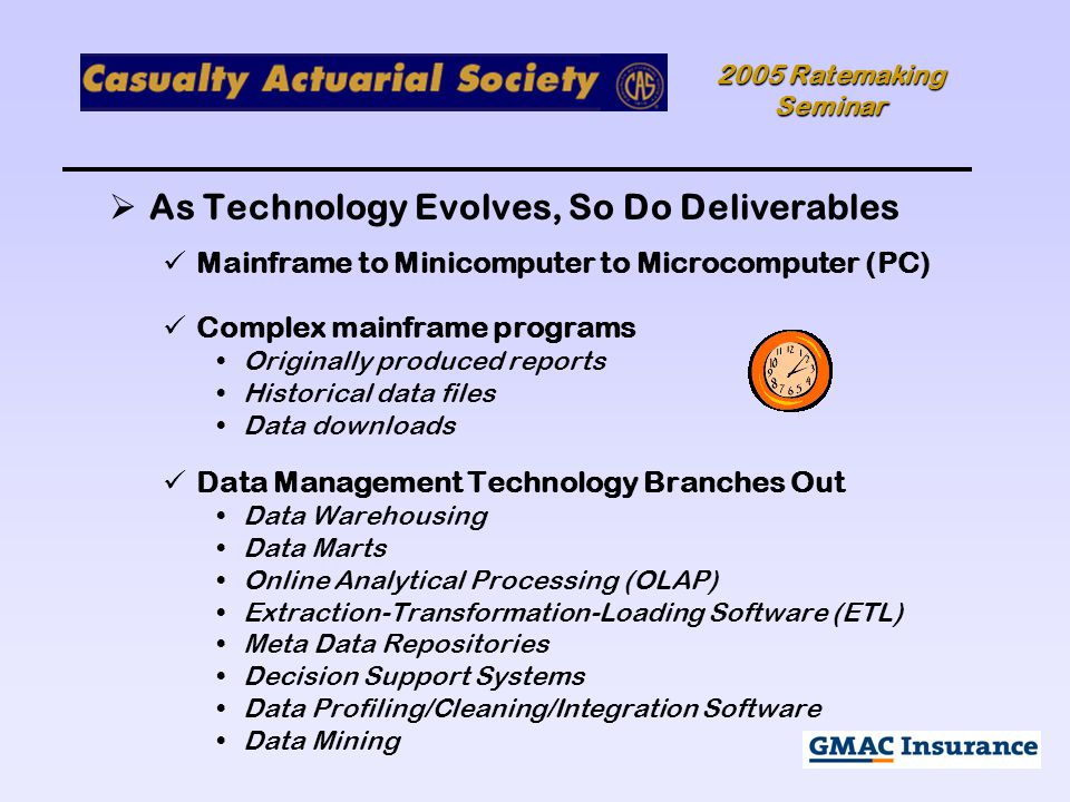 2005 Ratemaking Seminar  As Technology Evolves, So Do Deliverables Mainframe to Minicomputer to Microcomputer (PC) Complex mainframe programs Originally produced reports Historical data files Data downloads Data Management Technology Branches Out Data Warehousing Data Marts Online Analytical Processing (OLAP) Extraction-Transformation-Loading Software (ETL) Meta Data Repositories Decision Support Systems Data Profiling/Cleaning/Integration Software Data Mining