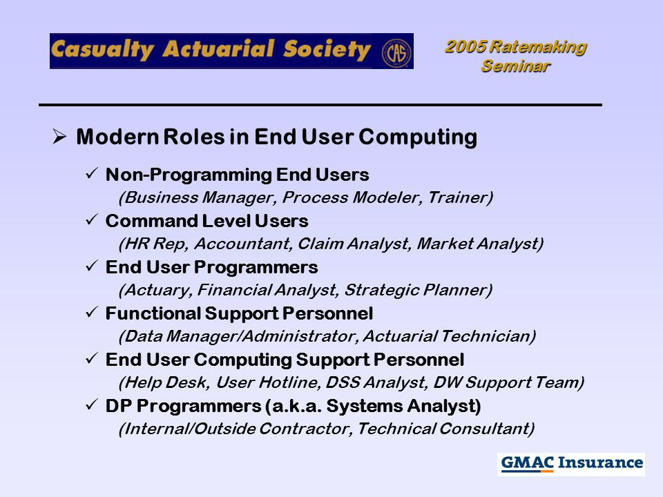 2005 Ratemaking Seminar  Modern Roles in End User Computing Non-Programming End Users (Business Manager, Process Modeler, Trainer) Command Level Users (HR Rep, Accountant, Claim Analyst, Market Analyst) End User Programmers (Actuary, Financial Analyst, Strategic Planner) Functional Support Personnel (Data Manager/Administrator, Actuarial Technician) End User Computing Support Personnel (Help Desk, User Hotline, DSS Analyst, DW Support Team) DP Programmers (a.k.a.