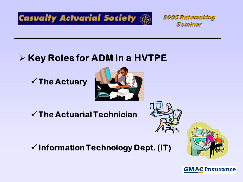 2005 Ratemaking Seminar  Key Roles for ADM in a HVTPE The Actuary The Actuarial Technician Information Technology Dept.