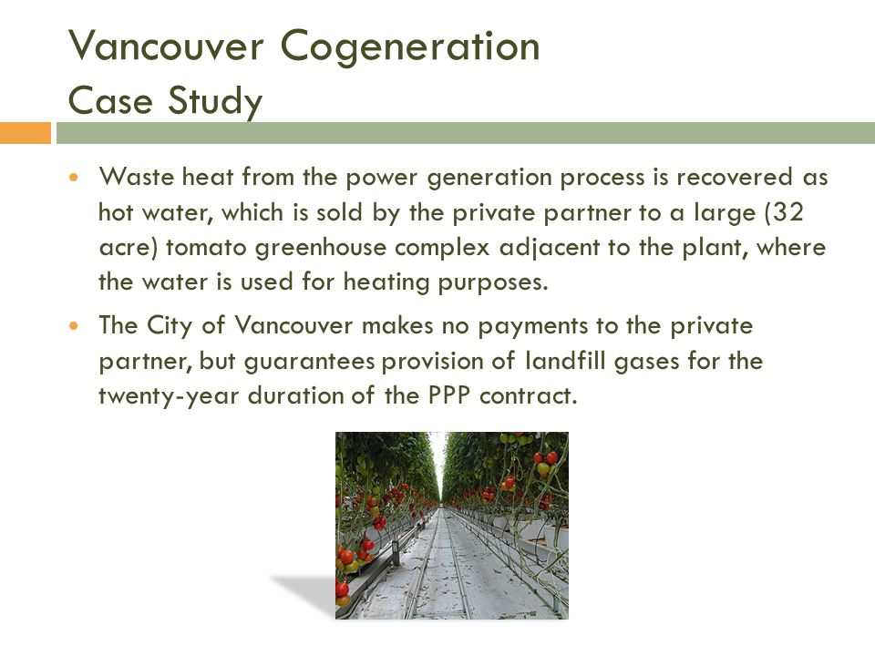 Vancouver Cogeneration Case Study Waste heat from the power generation process is recovered as hot water, which is sold by the private partner to a large (32 acre) tomato greenhouse complex adjacent to the plant, where the water is used for heating purposes.