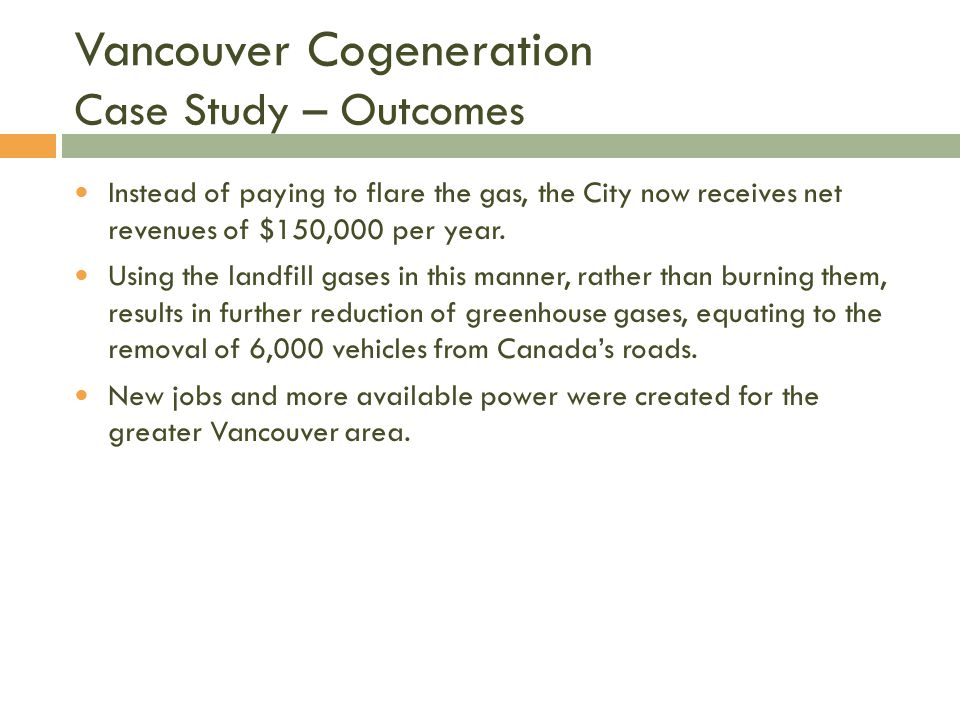 Vancouver Cogeneration Case Study – Outcomes Instead of paying to flare the gas, the City now receives net revenues of $150,000 per year.