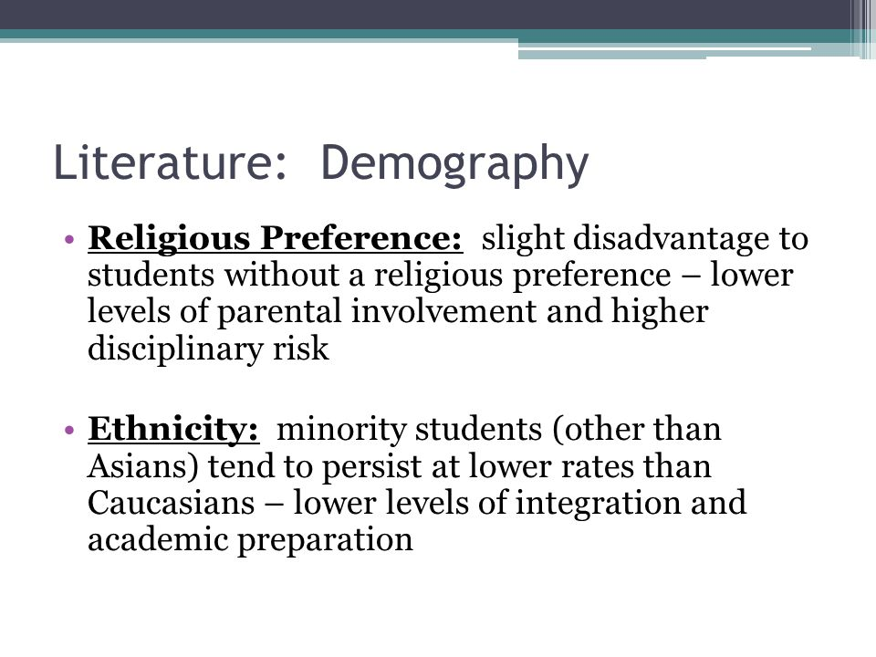 Literature: Demography Religious Preference: slight disadvantage to students without a religious preference – lower levels of parental involvement and higher disciplinary risk Ethnicity: minority students (other than Asians) tend to persist at lower rates than Caucasians – lower levels of integration and academic preparation