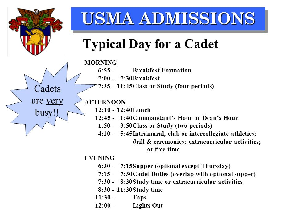 USMA ADMISSIONS Typical Day for a Cadet MORNING 6:55 -Breakfast Formation 7:00 -7:30Breakfast 7:35 -11:45Class or Study (four periods) AFTERNOON 12:10