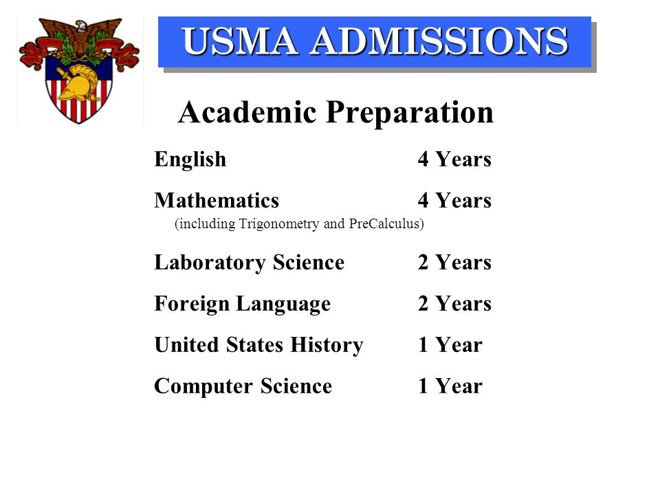 USMA ADMISSIONS Academic Preparation English4 Years Mathematics4 Years (including Trigonometry and PreCalculus) Laboratory Science2 Years Foreign Lang