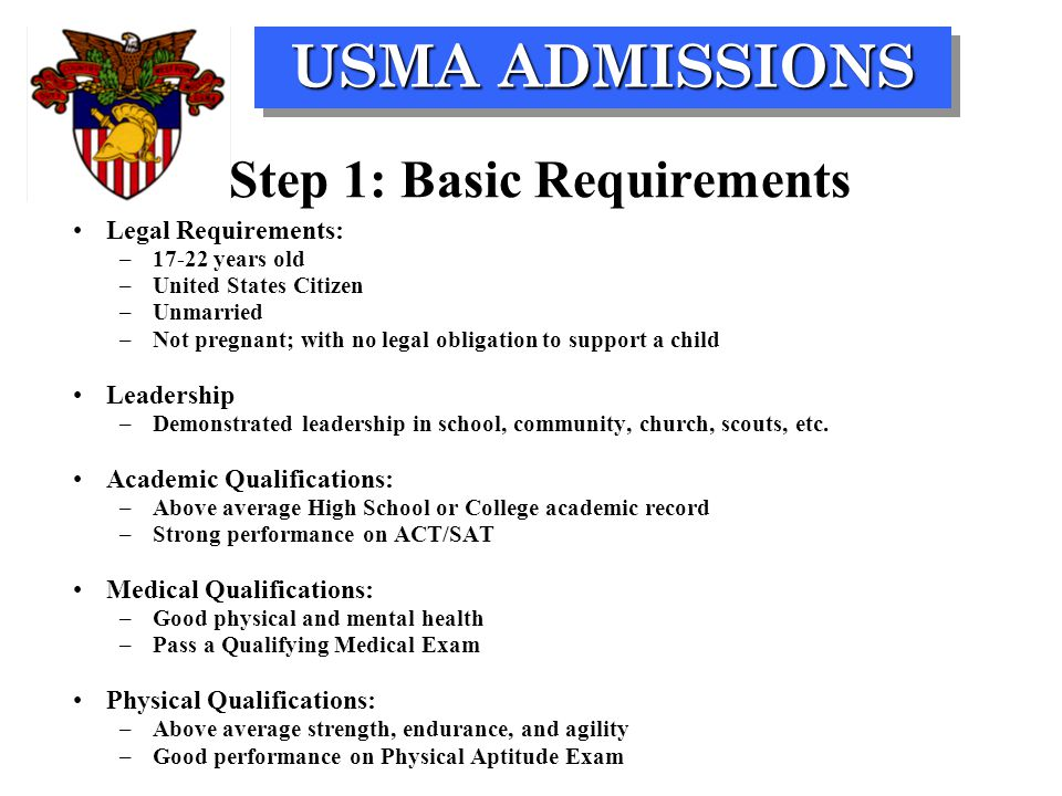 USMA ADMISSIONS Step 1: Basic Requirements Legal Requirements: –17-22 years old –United States Citizen –Unmarried –Not pregnant; with no legal obligation to support a child Leadership –Demonstrated leadership in school, community, church, scouts, etc.