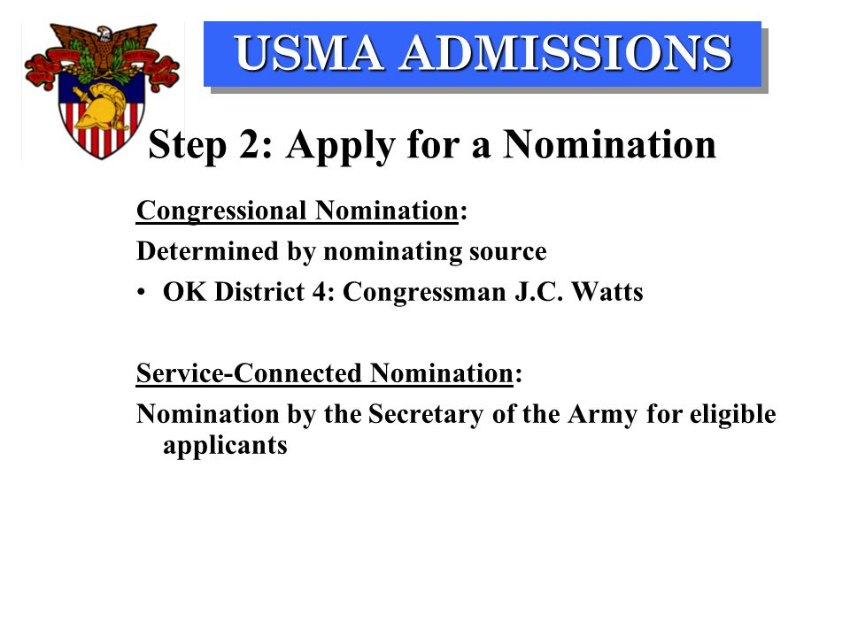 USMA ADMISSIONS Congressional Nomination: Determined by nominating source OK District 4: Congressman J.C. Watts Service-Connected Nomination: Nominati