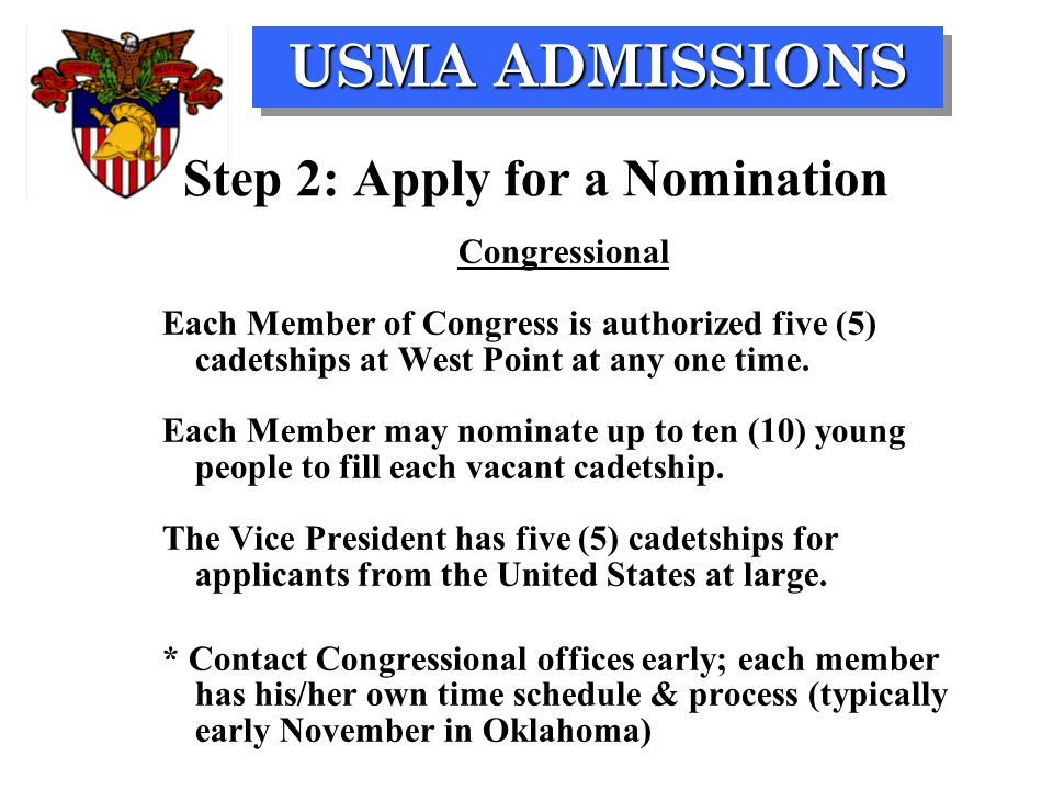 USMA ADMISSIONS Step 2: Apply for a Nomination Congressional Each Member of Congress is authorized five (5) cadetships at West Point at any one time.