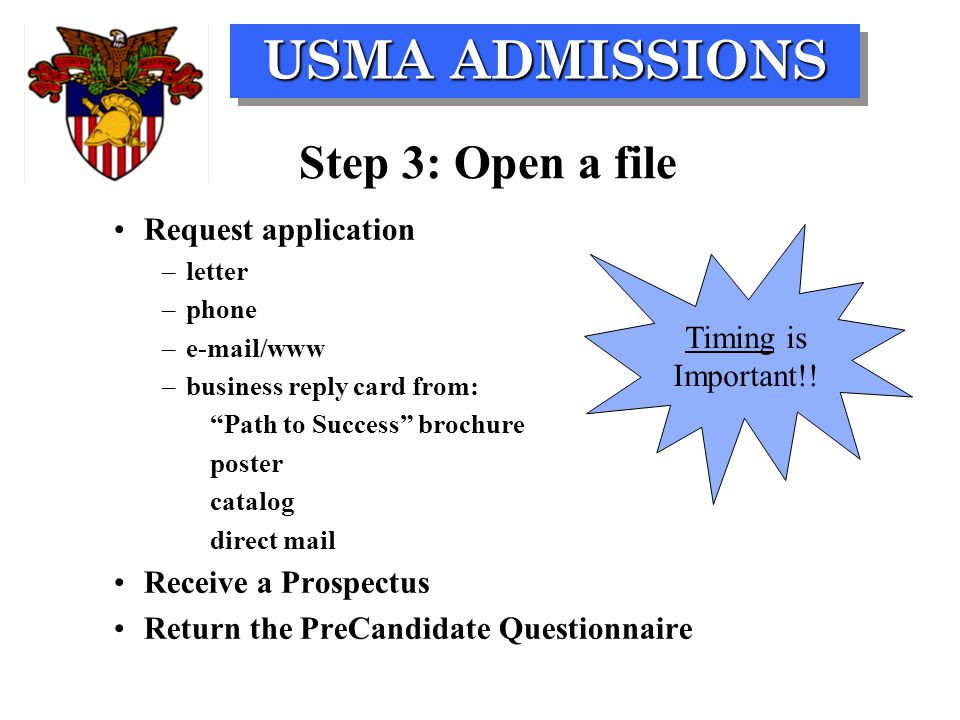 USMA ADMISSIONS Step 3: Open a file Request application –letter –phone –e-mail/www –business reply card from: Path to Success brochure poster catalog direct mail Receive a Prospectus Return the PreCandidate Questionnaire Timing is Important!!