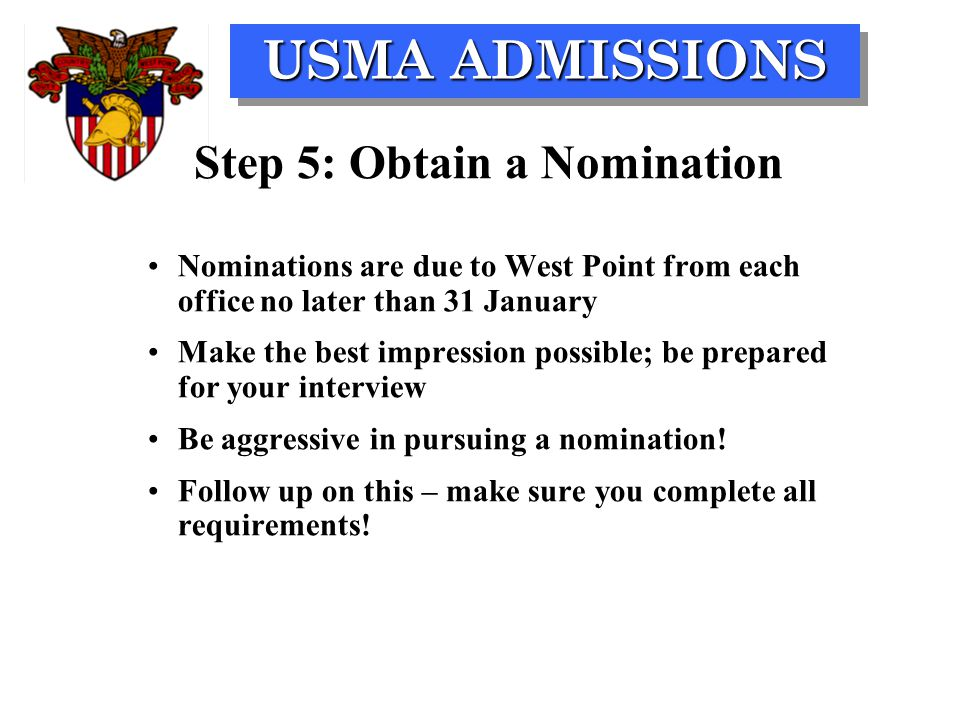 USMA ADMISSIONS Step 5: Obtain a Nomination Nominations are due to West Point from each office no later than 31 January Make the best impression possi