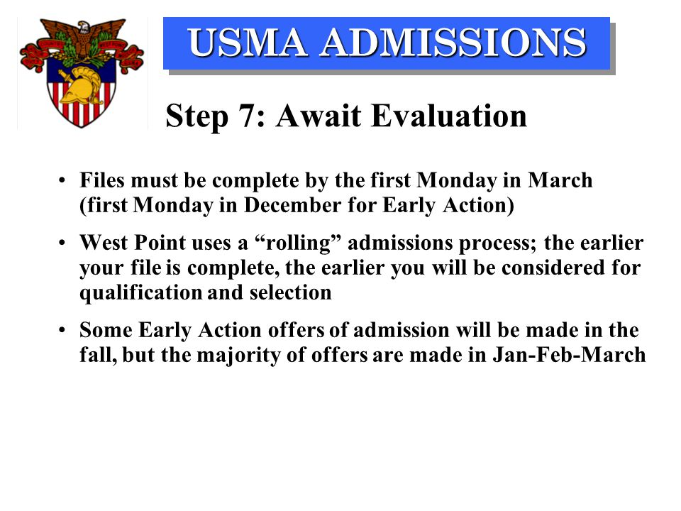 USMA ADMISSIONS Step 7: Await Evaluation Files must be complete by the first Monday in March (first Monday in December for Early Action) West Point us