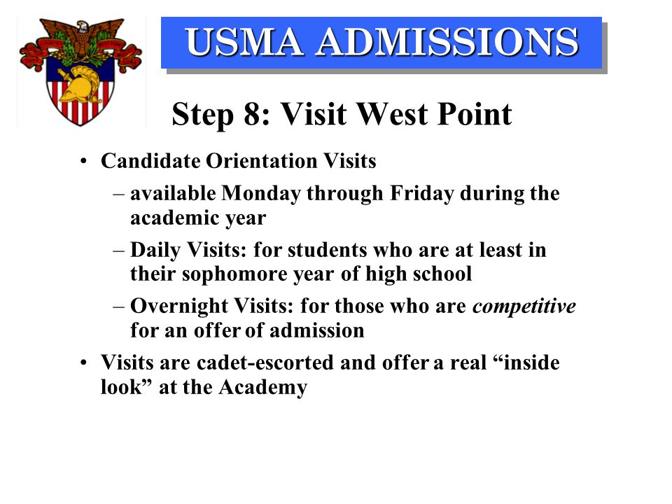 USMA ADMISSIONS Step 8: Visit West Point Candidate Orientation Visits –available Monday through Friday during the academic year –Daily Visits: for students who are at least in their sophomore year of high school –Overnight Visits: for those who are competitive for an offer of admission Visits are cadet-escorted and offer a real inside look at the Academy