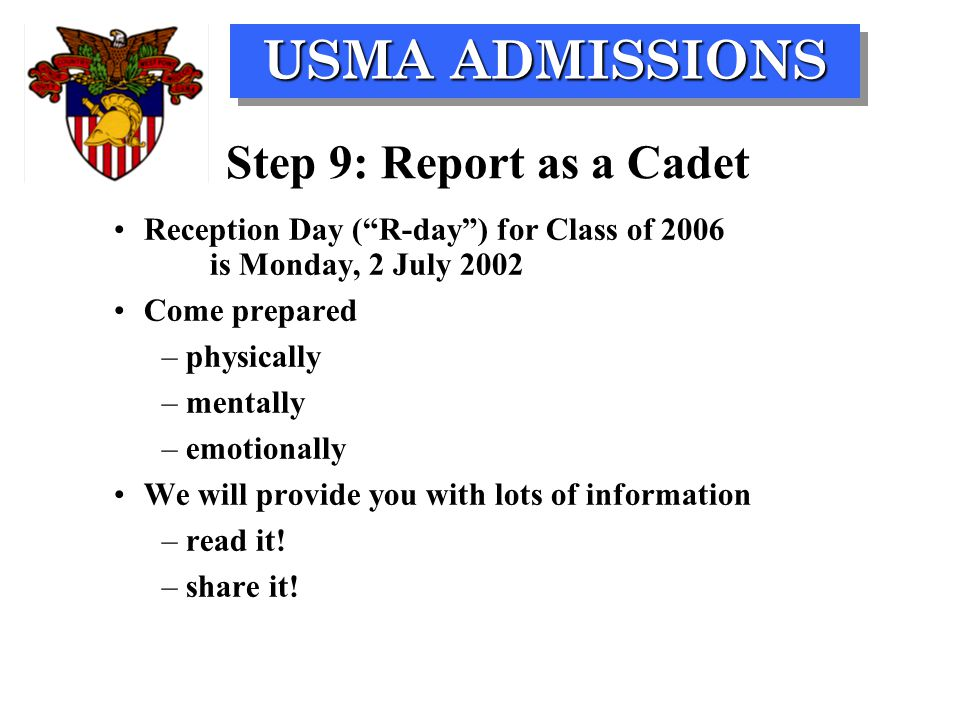USMA ADMISSIONS Step 9: Report as a Cadet Reception Day ( R-day ) for Class of 2006 is Monday, 2 July 2002 Come prepared –physically –mentally –emotionally We will provide you with lots of information –read it.