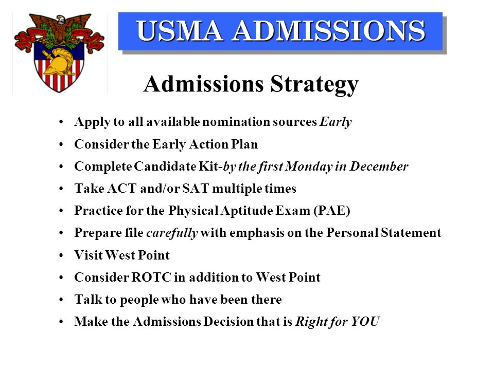 USMA ADMISSIONS Apply to all available nomination sources Early Consider the Early Action Plan Complete Candidate Kit-by the first Monday in December Take ACT and/or SAT multiple times Practice for the Physical Aptitude Exam (PAE) Prepare file carefully with emphasis on the Personal Statement Visit West Point Consider ROTC in addition to West Point Talk to people who have been there Make the Admissions Decision that is Right for YOU Admissions Strategy