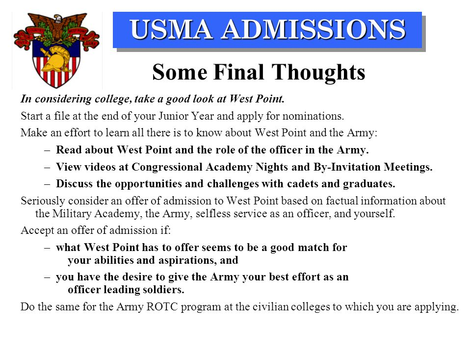 USMA ADMISSIONS Some Final Thoughts In considering college, take a good look at West Point. Start a file at the end of your Junior Year and apply for