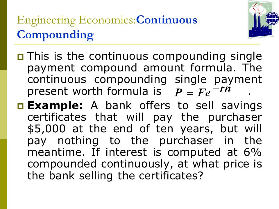 Engineering Economics:Continuous Compounding  This is the continuous compounding single payment compound amount formula.