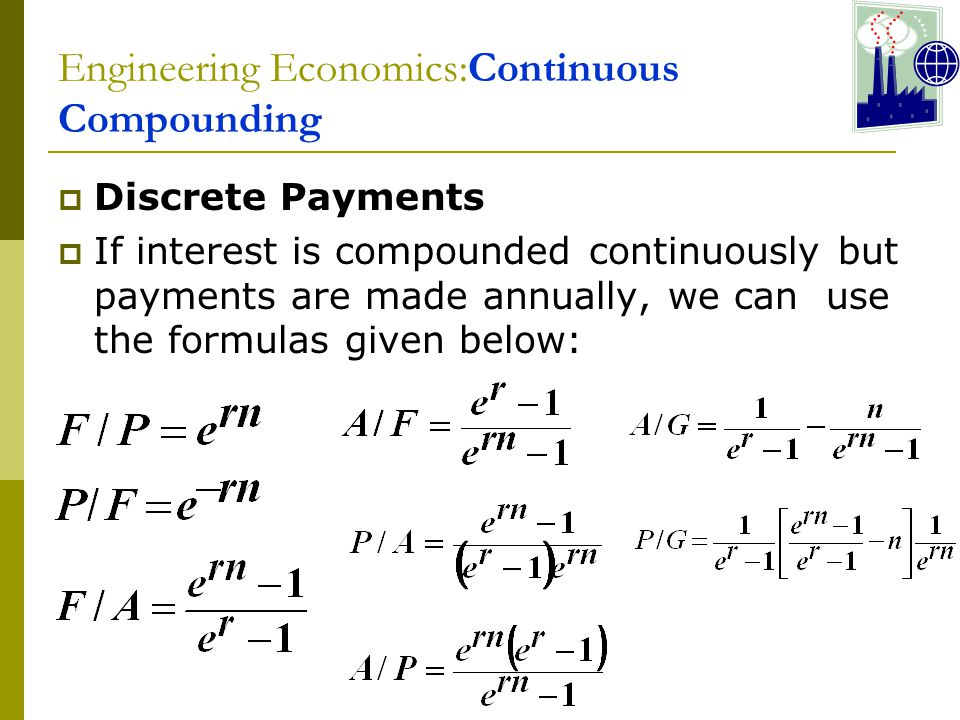 Engineering Economics:Continuous Compounding  Discrete Payments  If interest is compounded continuously but payments are made annually, we can use the formulas given below: