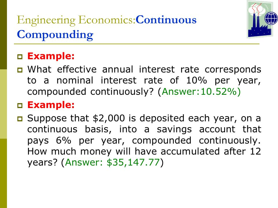 Engineering Economics:Continuous Compounding  Example:  What effective annual interest rate corresponds to a nominal interest rate of 10% per year, compounded continuously.