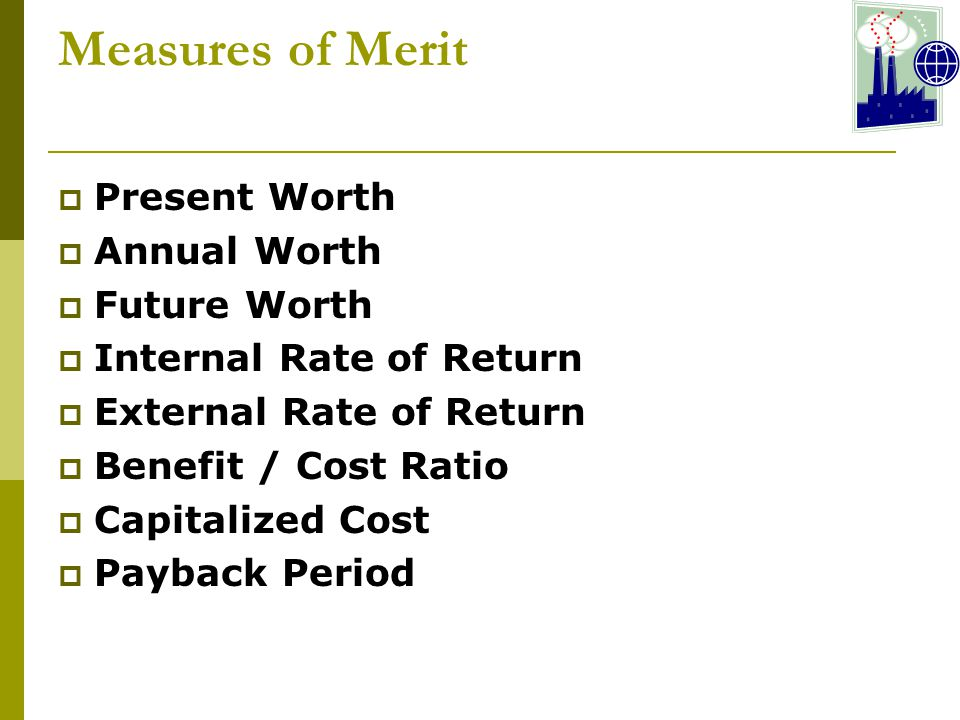 Measures of Merit  Present Worth  Annual Worth  Future Worth  Internal Rate of Return  External Rate of Return  Benefit / Cost Ratio  Capitalized Cost  Payback Period