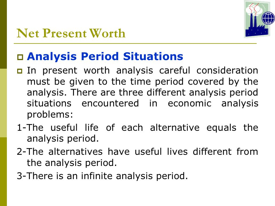 Net Present Worth  Analysis Period Situations  In present worth analysis careful consideration must be given to the time period covered by the analysis.