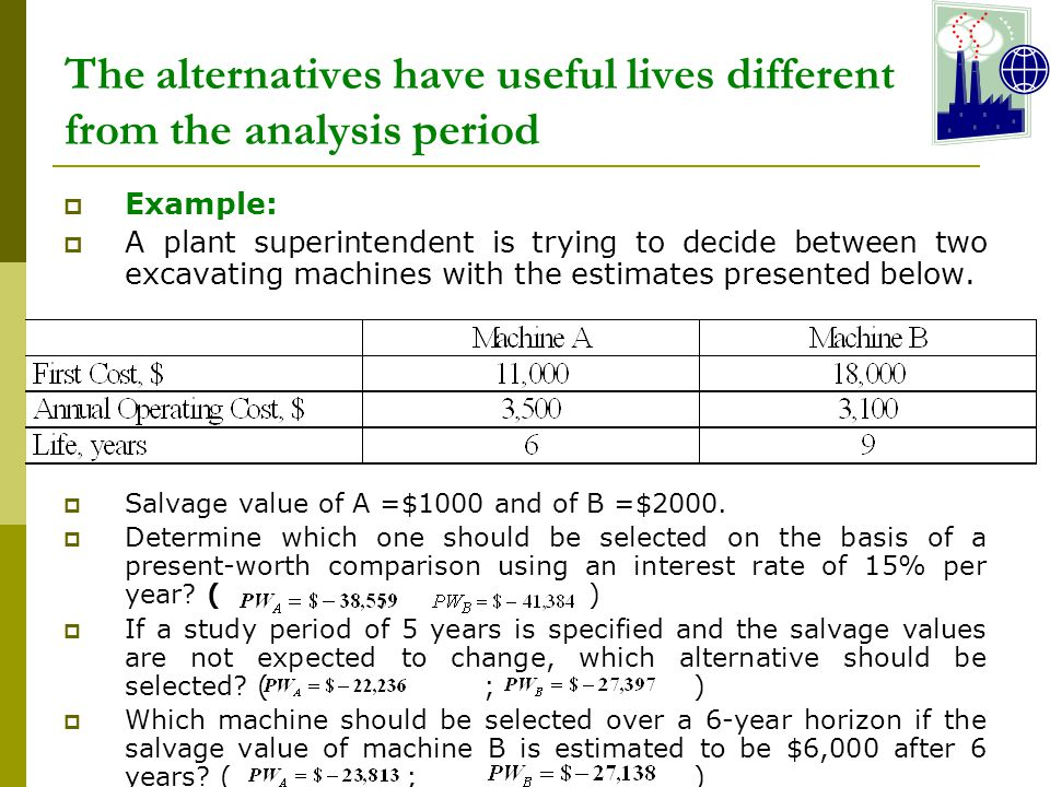 The alternatives have useful lives different from the analysis period  Example:  A plant superintendent is trying to decide between two excavating machines with the estimates presented below.