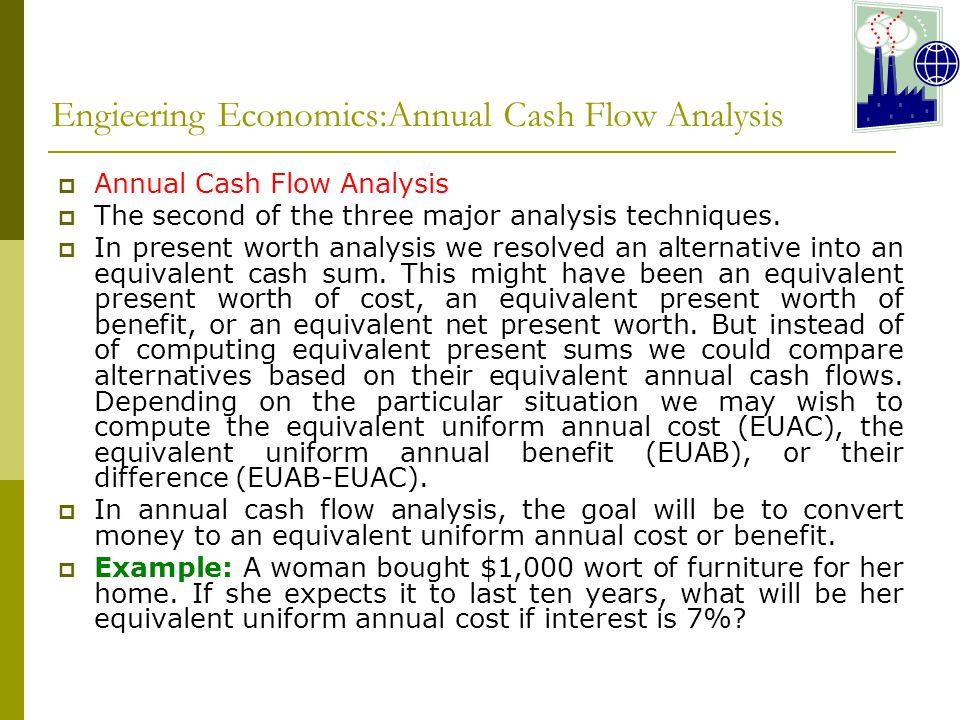 Engieering Economics:Annual Cash Flow Analysis  Annual Cash Flow Analysis  The second of the three major analysis techniques.