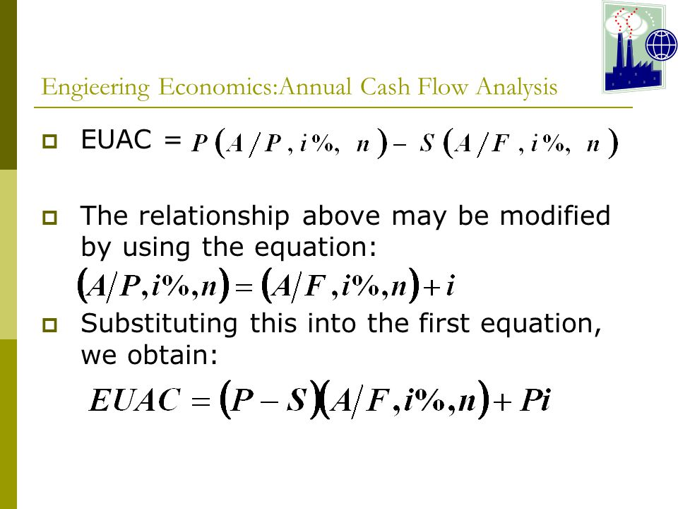 Engieering Economics:Annual Cash Flow Analysis  EUAC =  The relationship above may be modified by using the equation:  Substituting this into the first equation, we obtain:
