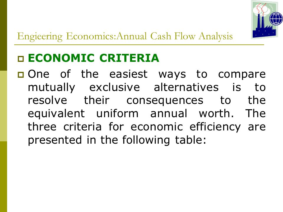 Engieering Economics:Annual Cash Flow Analysis  ECONOMIC CRITERIA  One of the easiest ways to compare mutually exclusive alternatives is to resolve their consequences to the equivalent uniform annual worth.