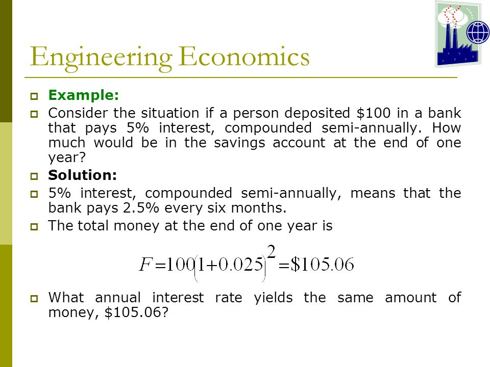 Engineering Economics  Example:  Consider the situation if a person deposited $100 in a bank that pays 5% interest, compounded semi-annually.