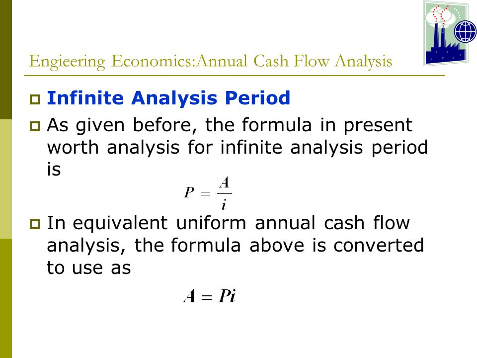 Engieering Economics:Annual Cash Flow Analysis  Infinite Analysis Period  As given before, the formula in present worth analysis for infinite analysis period is  In equivalent uniform annual cash flow analysis, the formula above is converted to use as