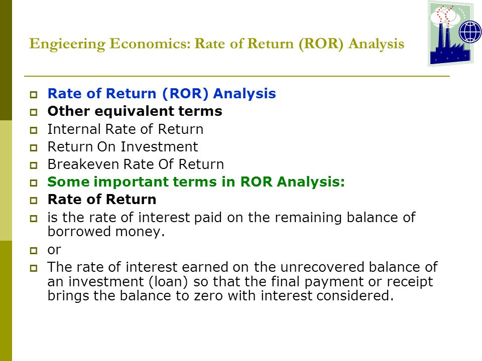 Engieering Economics: Rate of Return (ROR) Analysis  Rate of Return (ROR) Analysis  Other equivalent terms  Internal Rate of Return  Return On Investment  Breakeven Rate Of Return  Some important terms in ROR Analysis:  Rate of Return  is the rate of interest paid on the remaining balance of borrowed money.