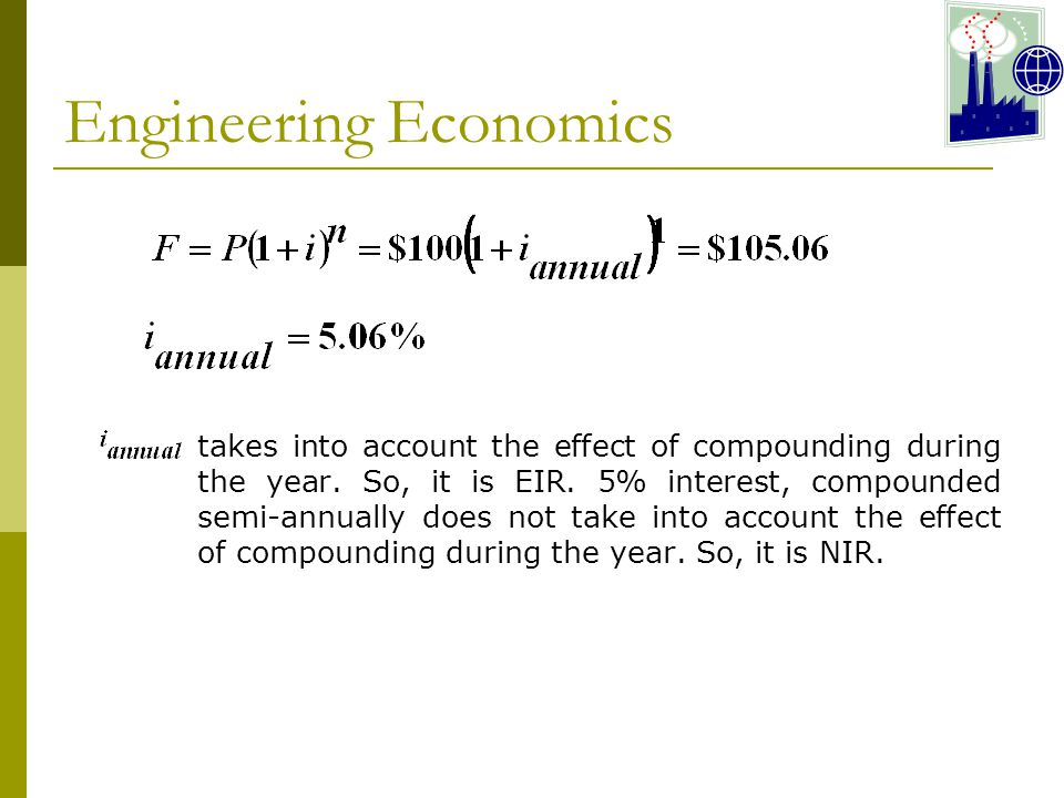 Engineering Economics takes into account the effect of compounding during the year.