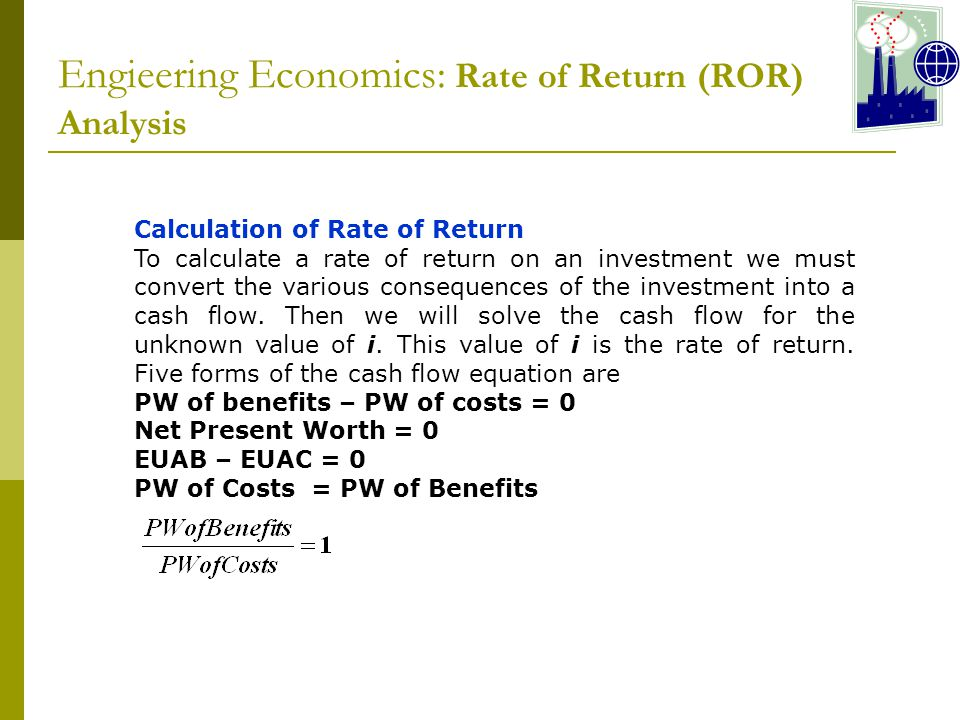 Engieering Economics: Rate of Return (ROR) Analysis Calculation of Rate of Return To calculate a rate of return on an investment we must convert the various consequences of the investment into a cash flow.