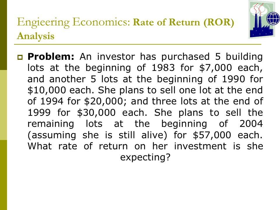 Engieering Economics: Rate of Return (ROR) Analysis  Problem: An investor has purchased 5 building lots at the beginning of 1983 for $7,000 each, and another 5 lots at the beginning of 1990 for $10,000 each.