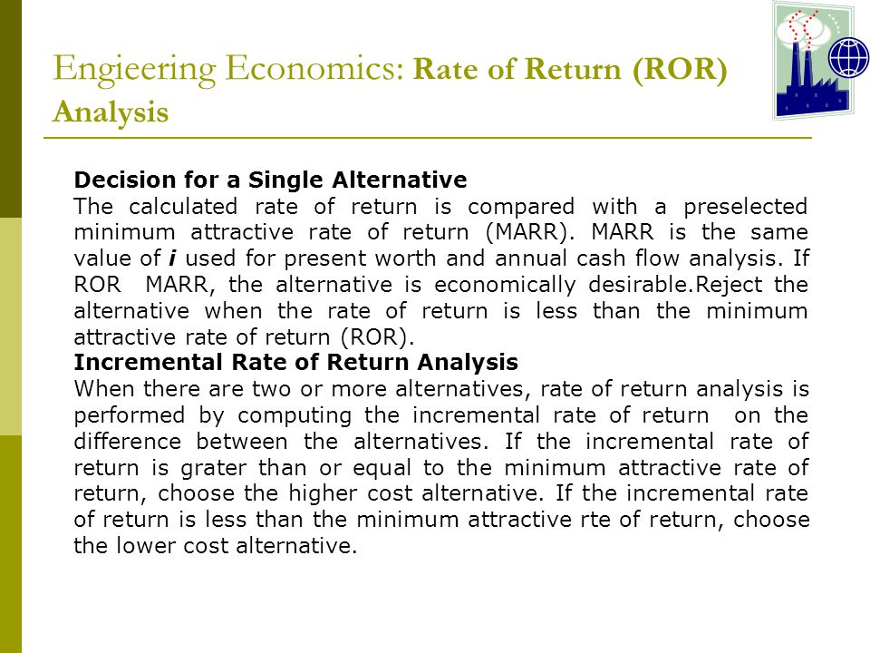 Engieering Economics: Rate of Return (ROR) Analysis Decision for a Single Alternative The calculated rate of return is compared with a preselected minimum attractive rate of return (MARR).
