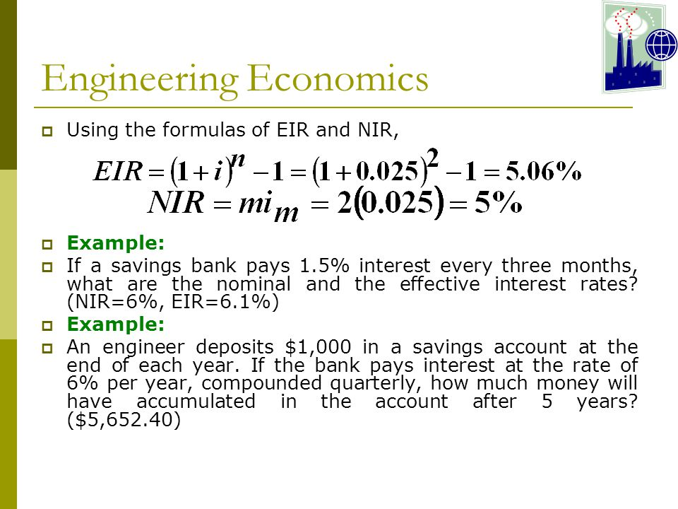 Engineering Economics  Using the formulas of EIR and NIR,  Example:  If a savings bank pays 1.5% interest every three months, what are the nominal and the effective interest rates.