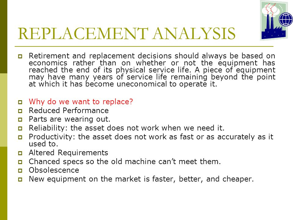 REPLACEMENT ANALYSIS  Retirement and replacement decisions should always be based on economics rather than on whether or not the equipment has reached the end of its physical service life.