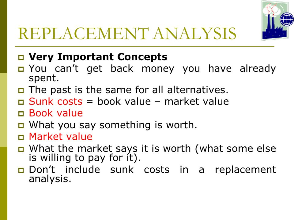 REPLACEMENT ANALYSIS  Very Important Concepts  You can't get back money you have already spent.