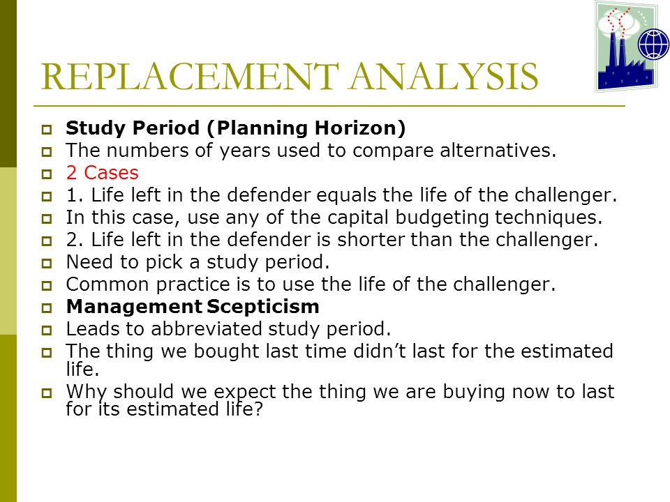 REPLACEMENT ANALYSIS  Study Period (Planning Horizon)  The numbers of years used to compare alternatives.