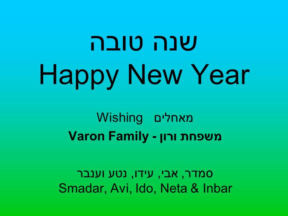 שנה טובה Happy New Year Wishing מאחלים Varon Family - משפחת ורון סמדר, אבי, עידו, נטע וענבר Smadar, Avi, Ido, Neta & Inbar