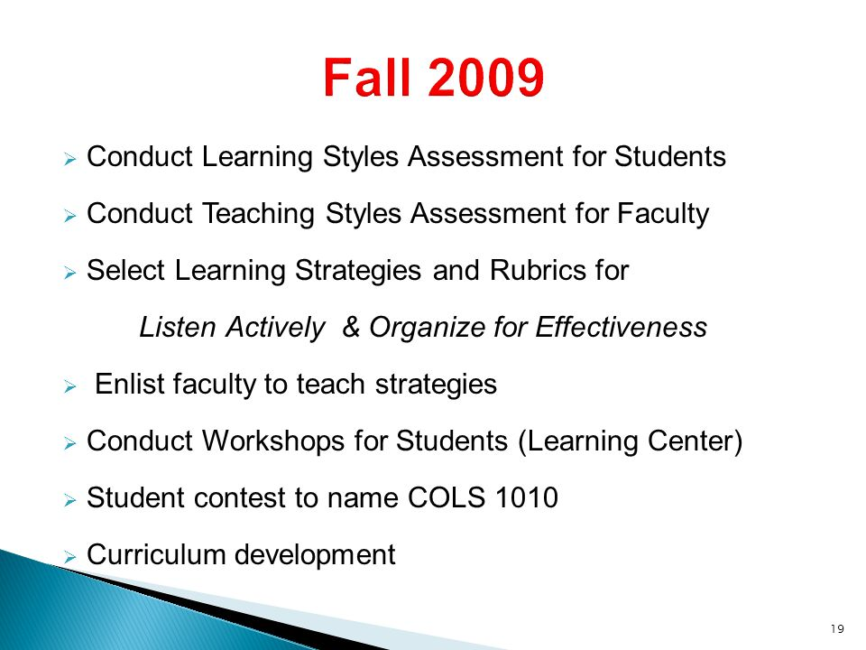  Conduct Learning Styles Assessment for Students  Conduct Teaching Styles Assessment for Faculty  Select Learning Strategies and Rubrics for Listen Actively & Organize for Effectiveness  Enlist faculty to teach strategies  Conduct Workshops for Students (Learning Center)  Student contest to name COLS 1010  Curriculum development 19