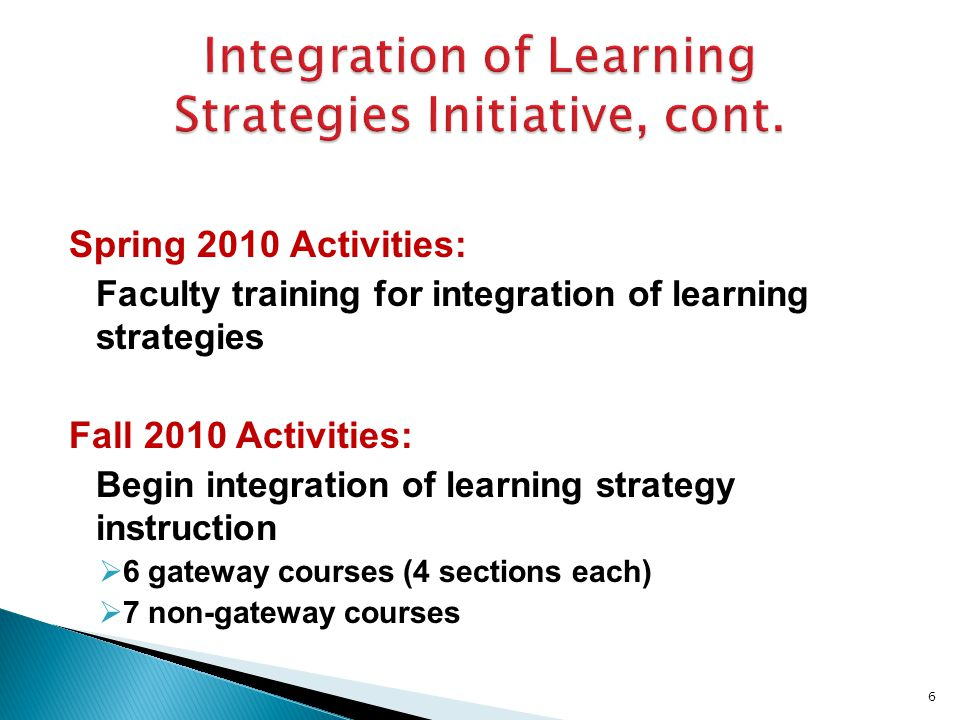 Spring 2010 Activities: Faculty training for integration of learning strategies Fall 2010 Activities: Begin integration of learning strategy instruction  6 gateway courses (4 sections each)  7 non-gateway courses 6