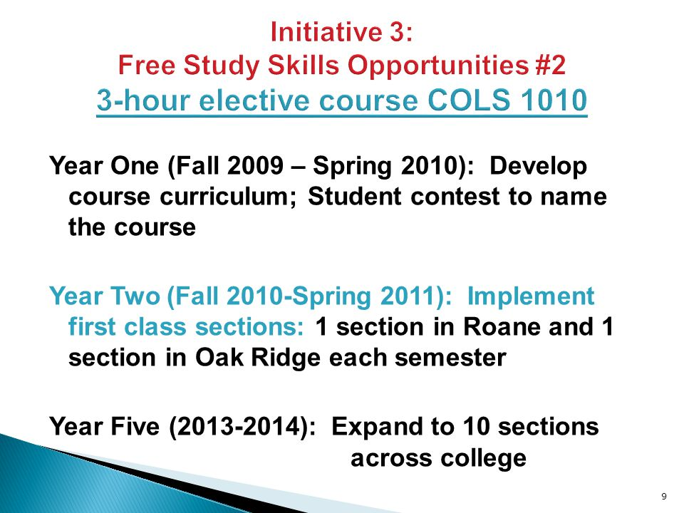 Year One (Fall 2009 – Spring 2010): Develop course curriculum; Student contest to name the course Year Two (Fall 2010-Spring 2011): Implement first class sections: 1 section in Roane and 1 section in Oak Ridge each semester Year Five (2013-2014): Expand to 10 sections across college 9