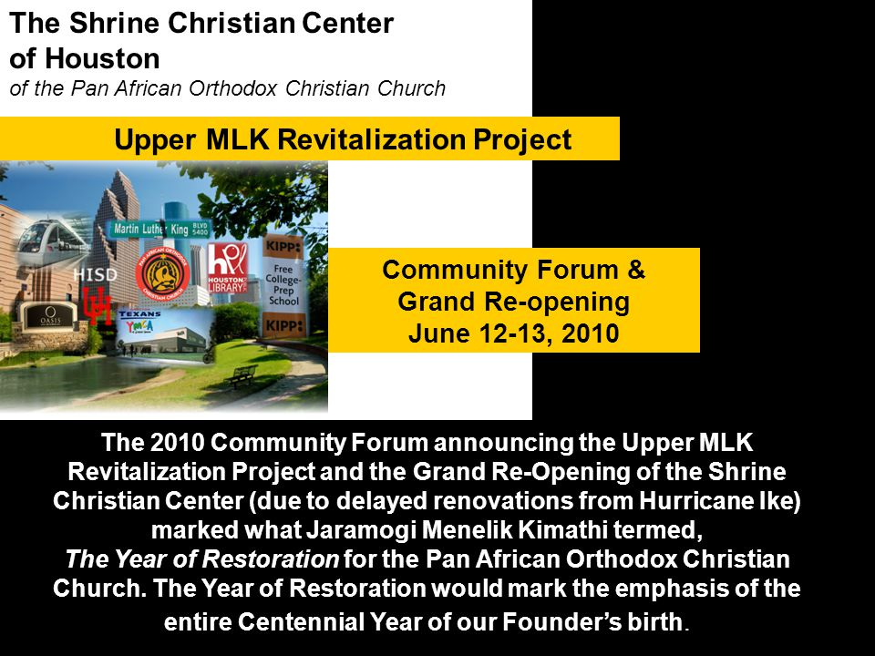 The Shrine Christian Center of Houston of the Pan African Orthodox Christian Church Community Forum & Grand Re-opening June 12-13, 2010 Upper MLK Revitalization Project The 2010 Community Forum announcing the Upper MLK Revitalization Project and the Grand Re-Opening of the Shrine Christian Center (due to delayed renovations from Hurricane Ike) marked what Jaramogi Menelik Kimathi termed, The Year of Restoration for the Pan African Orthodox Christian Church.